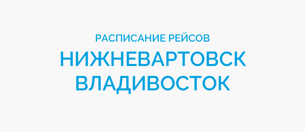 Расписание рейсов самолетов Нижневартовск - Владивосток